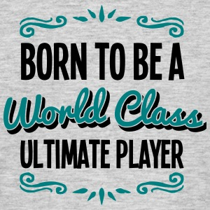 ultimate player born to be world class 2 - Men's T-Shirt