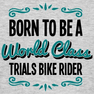trials bike rider born to be world class - Men's T-Shirt
