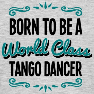 tango dancer born to be world class 2col - Men's T-Shirt