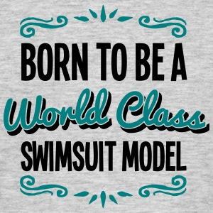 swimsuit model born to be world class 2c - Men's T-Shirt