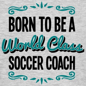 soccer coach born to be world class 2col - Men's T-Shirt