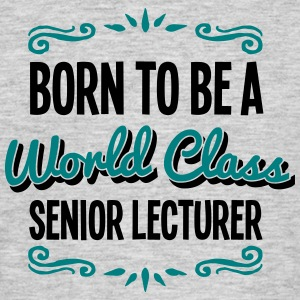senior lecturer born to be world class 2 - Men's T-Shirt