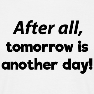 After all, tomorrow is another day! Quote T-Shirts - Men's T-Shirt