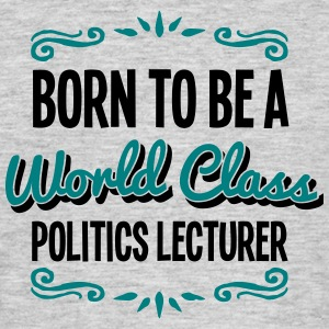 politics lecturer born to be world class - Men's T-Shirt