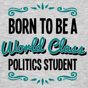 politics student born to be world class  - Men's T-Shirt