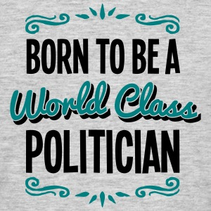 politician born to be world class 2col - Men's T-Shirt