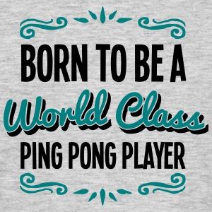 ping pong player born to be world class  - Men's T-Shirt