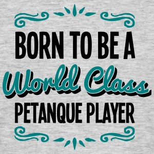 petanque player born to be world class 2 - Men's T-Shirt