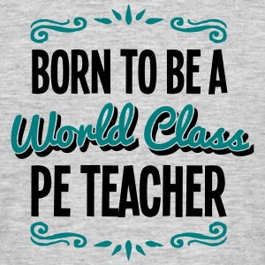 pe teacher born to be world class 2col - Men's T-Shirt