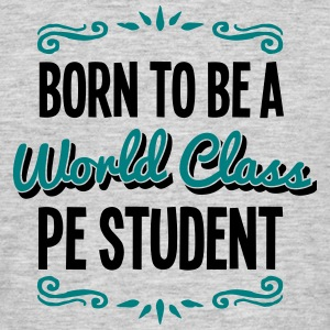 pe student born to be world class 2col - Men's T-Shirt