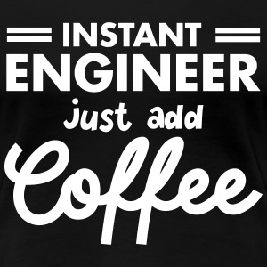Geek Instant Engineer Just Add Coffee T-shirts - Dame premium T-shirt