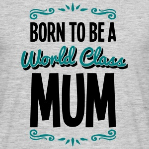 mum born to be world class 2col - Men's T-Shirt
