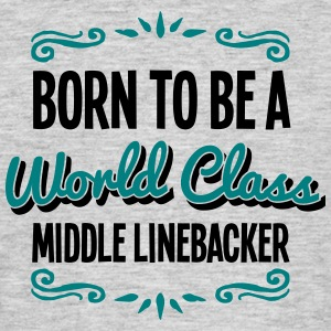 middle linebacker born to be world class - Men's T-Shirt