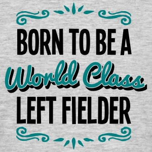 left fielder born to be world class 2col - Men's T-Shirt