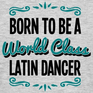 latin dancer born to be world class 2col - Men's T-Shirt