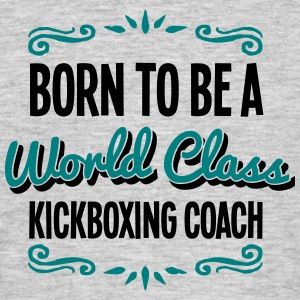 kickboxing coach born to be world class  - Men's T-Shirt