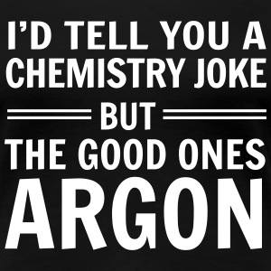 Chemistry Joke. Good ones Argon T-Shirts - Women's Premium T-Shirt