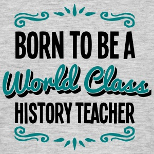 history teacher born to be world class 2 - Men's T-Shirt