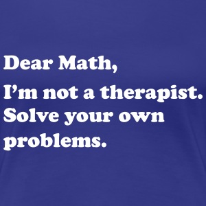 Dear Math, I'm not a therapist. Solve own problems T-Shirts - Women's Premium T-Shirt