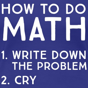 How to do math. Write down problem. Cry T-Shirts - Women's Premium T-Shirt