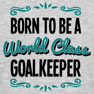 goalkeeper born to be world class 2col - Men's T-Shirt