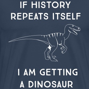 If history repeats itself. Getting a dinosaur T-Shirts - Men's Premium T-Shirt
