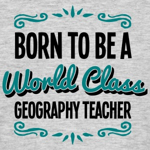 geography teacher born to be world class - Men's T-Shirt