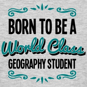 geography student born to be world class - Men's T-Shirt