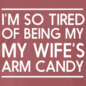 I'm so tired of being my wife's arm candy T-Shirts - Men's Premium T-Shirt