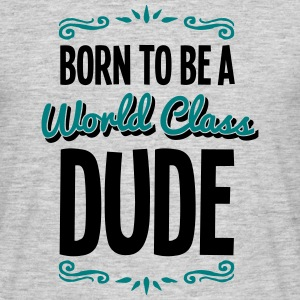 dude born to be world class 2col - Men's T-Shirt