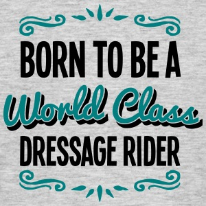 dressage rider born to be world class 2c - Men's T-Shirt