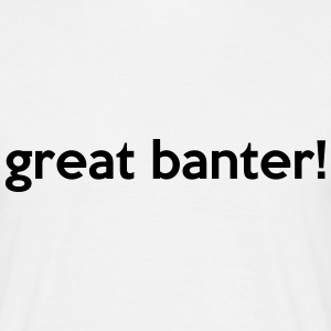 great banter! Quote T-Shirts - Men's T-Shirt