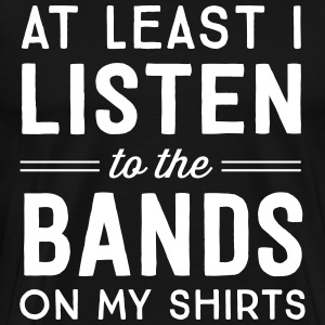 At least I listen to the bands on my shirts T-Shirts - Men's Premium T-Shirt