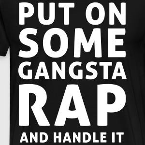 Put on Gangsta rap and handle it T-Shirts - Men's Premium T-Shirt