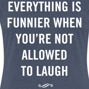 Everything is funnier when not allowed to laugh T-Shirts - Women's Premium T-Shirt