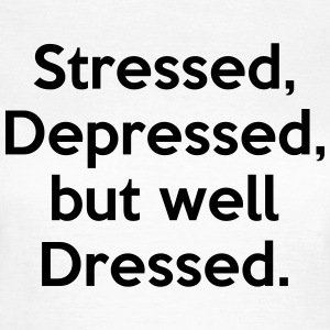 Stressed, Depressed, but well Dressed. T-Shirts - Women's T-Shirt