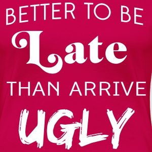 Better to be late than arrive ugly T-Shirts - Women's Premium T-Shirt