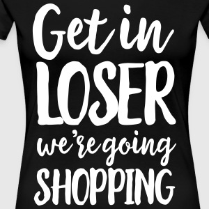 Get in loser we're going shopping T-Shirts - Women's Premium T-Shirt