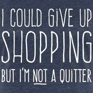 I could give up shopping but I'm not a quitter T-Shirts - Women's Premium T-Shirt