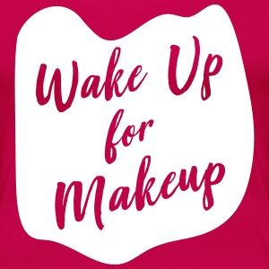 Wake Up for Makeup T-Shirts - Women's Premium T-Shirt