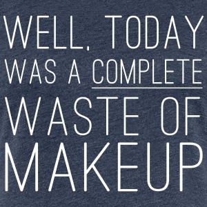 Today was a complete waste of makeup T-Shirts - Women's Premium T-Shirt