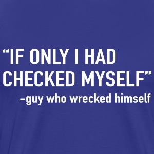 If only I had checked myself. Guy who wrecked him T-Shirts - Men's Premium T-Shirt