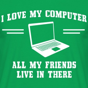 I love my computer. All my friends live in there T-Shirts - Men's T-Shirt
