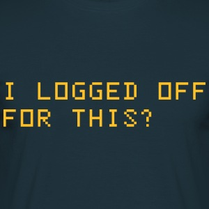 I logged off for this? T-Shirts - Men's T-Shirt
