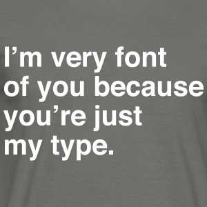 I'm very font of you because you're just my type T-Shirts - Men's T-Shirt