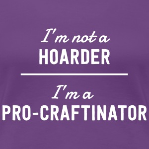I'm not a hoarder. I'm a pro-craftinator T-Shirts - Women's Premium T-Shirt