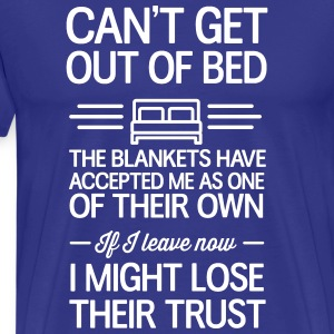 Can't get out of bed. Blankets accepted me as own T-Shirts - Men's Premium T-Shirt