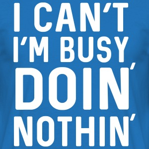 I can't. I'm busy doin nothing T-Shirts - Men's T-Shirt