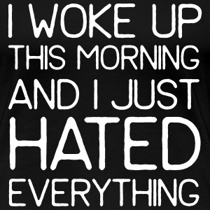 Woke up this morning and hated everything T-Shirts - Women's Premium T-Shirt