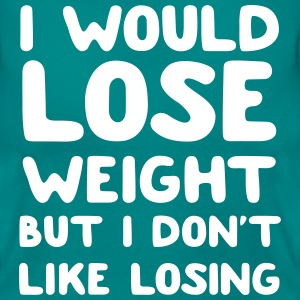 I would lose weight but I don't like losing T-Shirts - Women's T-Shirt